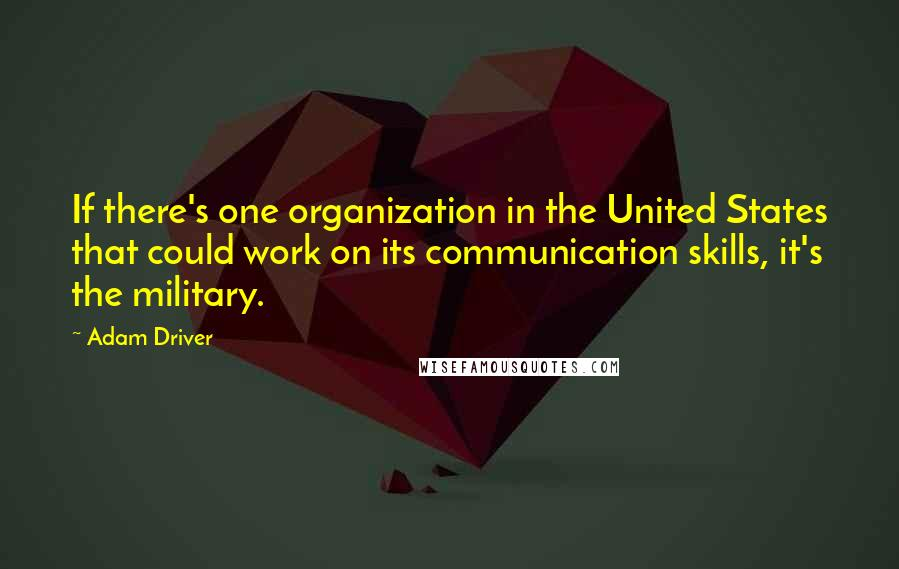 Adam Driver quotes: If there's one organization in the United States that could work on its communication skills, it's the military.