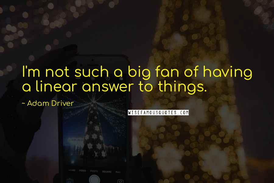 Adam Driver quotes: I'm not such a big fan of having a linear answer to things.