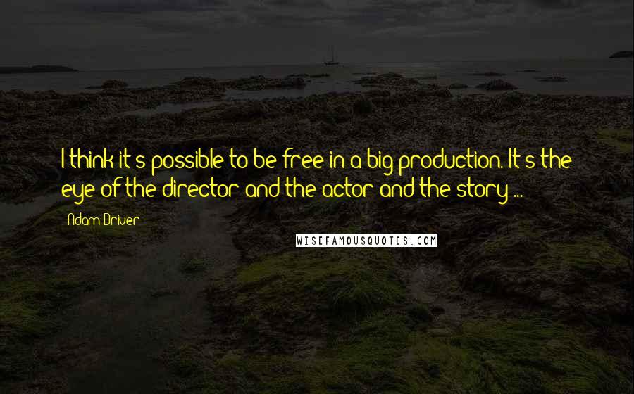 Adam Driver quotes: I think it's possible to be free in a big production. It's the eye of the director and the actor and the story ...
