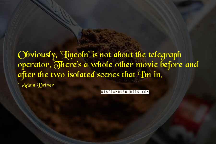 Adam Driver quotes: Obviously, 'Lincoln' is not about the telegraph operator. There's a whole other movie before and after the two isolated scenes that I'm in.