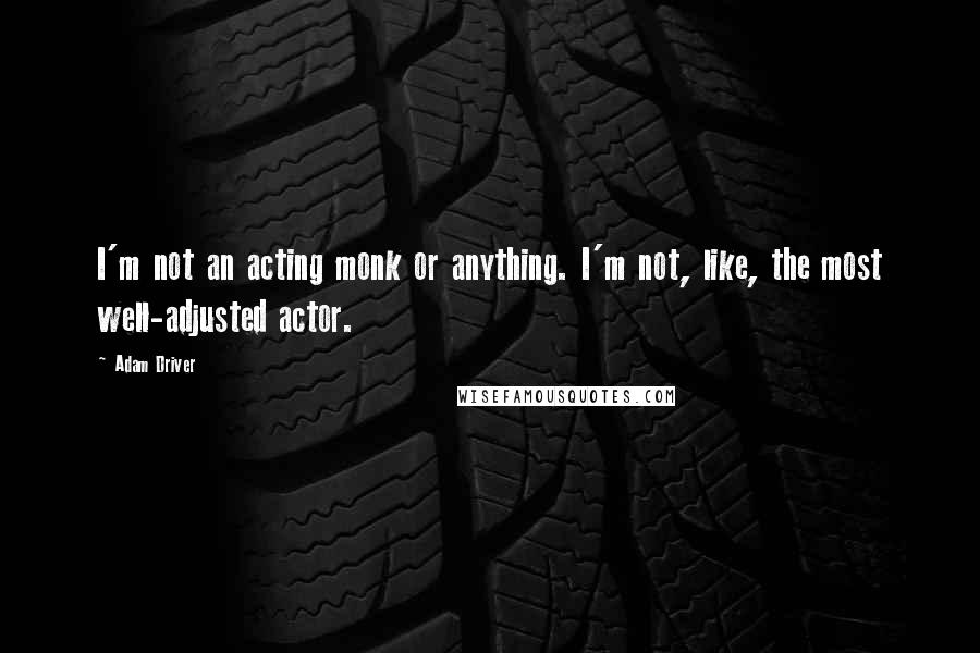 Adam Driver quotes: I'm not an acting monk or anything. I'm not, like, the most well-adjusted actor.