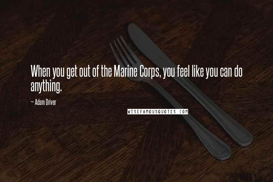 Adam Driver quotes: When you get out of the Marine Corps, you feel like you can do anything.
