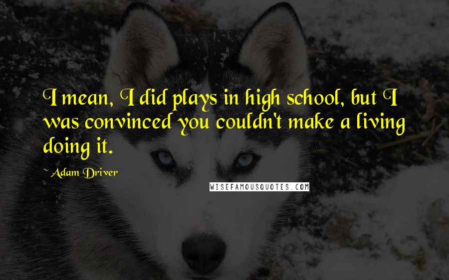 Adam Driver quotes: I mean, I did plays in high school, but I was convinced you couldn't make a living doing it.