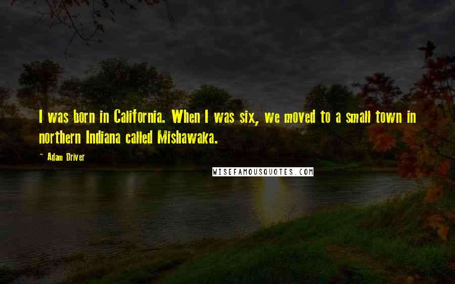 Adam Driver quotes: I was born in California. When I was six, we moved to a small town in northern Indiana called Mishawaka.