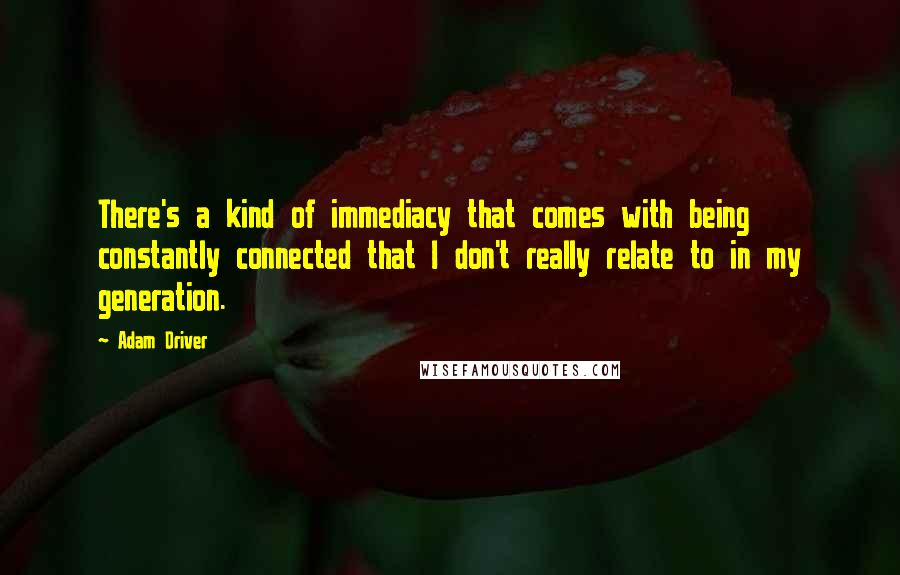 Adam Driver quotes: There's a kind of immediacy that comes with being constantly connected that I don't really relate to in my generation.