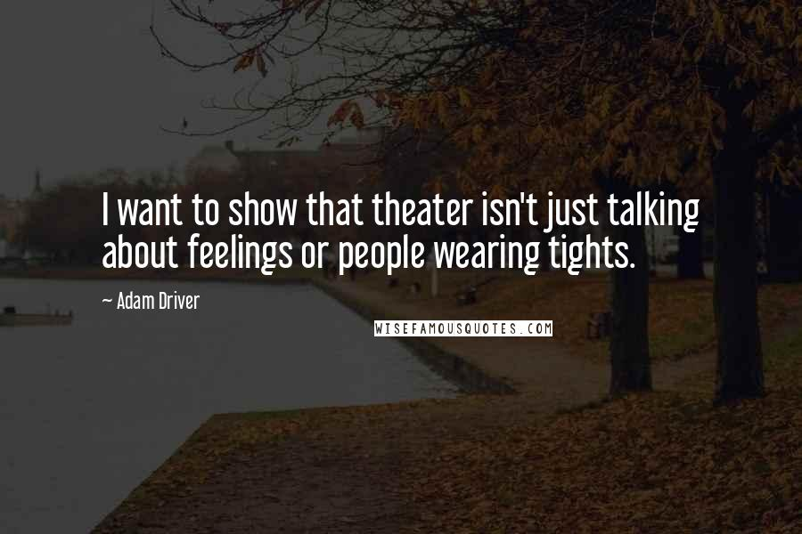 Adam Driver quotes: I want to show that theater isn't just talking about feelings or people wearing tights.