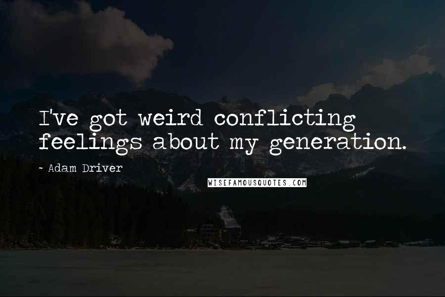 Adam Driver quotes: I've got weird conflicting feelings about my generation.