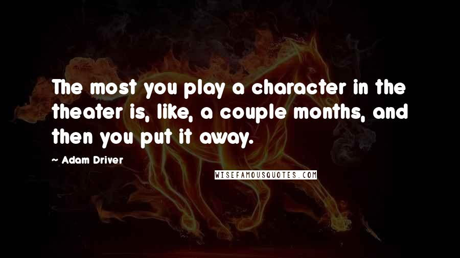 Adam Driver quotes: The most you play a character in the theater is, like, a couple months, and then you put it away.