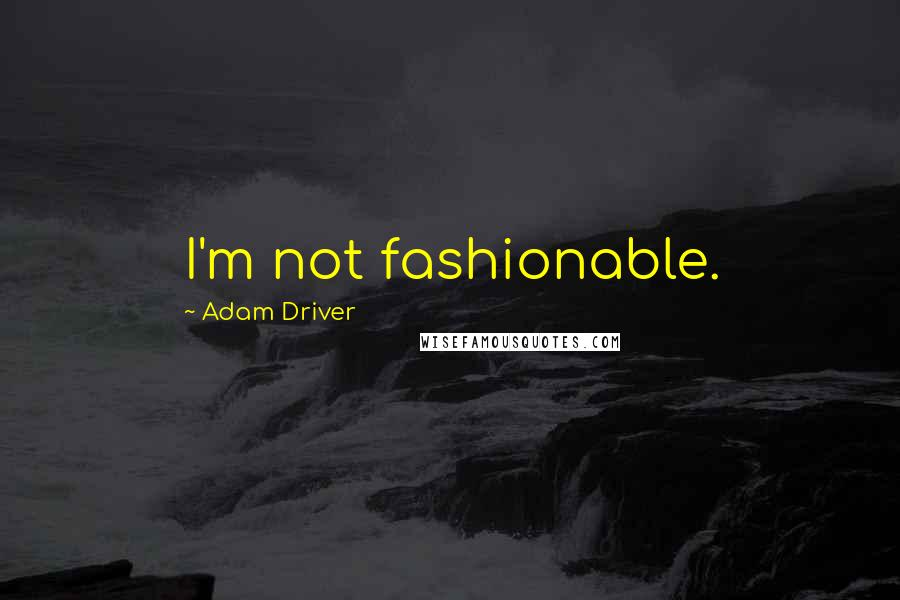 Adam Driver quotes: I'm not fashionable.