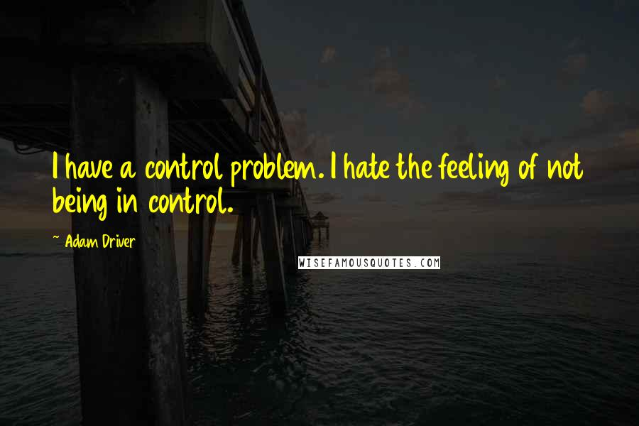 Adam Driver quotes: I have a control problem. I hate the feeling of not being in control.