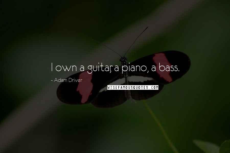 Adam Driver quotes: I own a guitar, a piano, a bass.