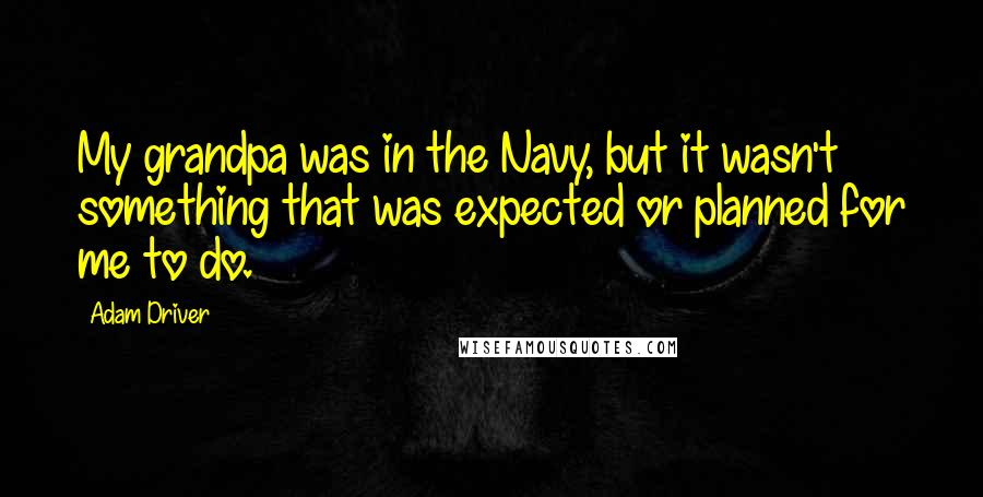 Adam Driver quotes: My grandpa was in the Navy, but it wasn't something that was expected or planned for me to do.