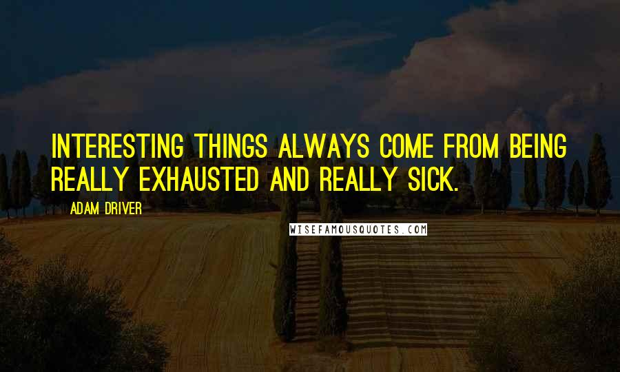 Adam Driver quotes: Interesting things always come from being really exhausted and really sick.