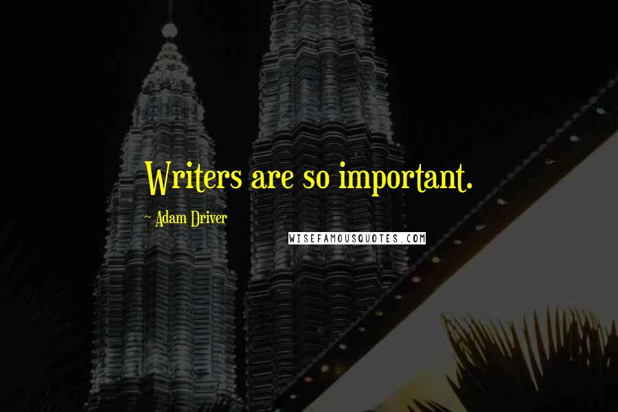 Adam Driver quotes: Writers are so important.