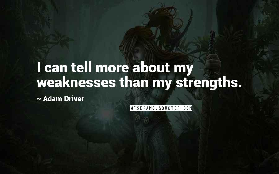 Adam Driver quotes: I can tell more about my weaknesses than my strengths.