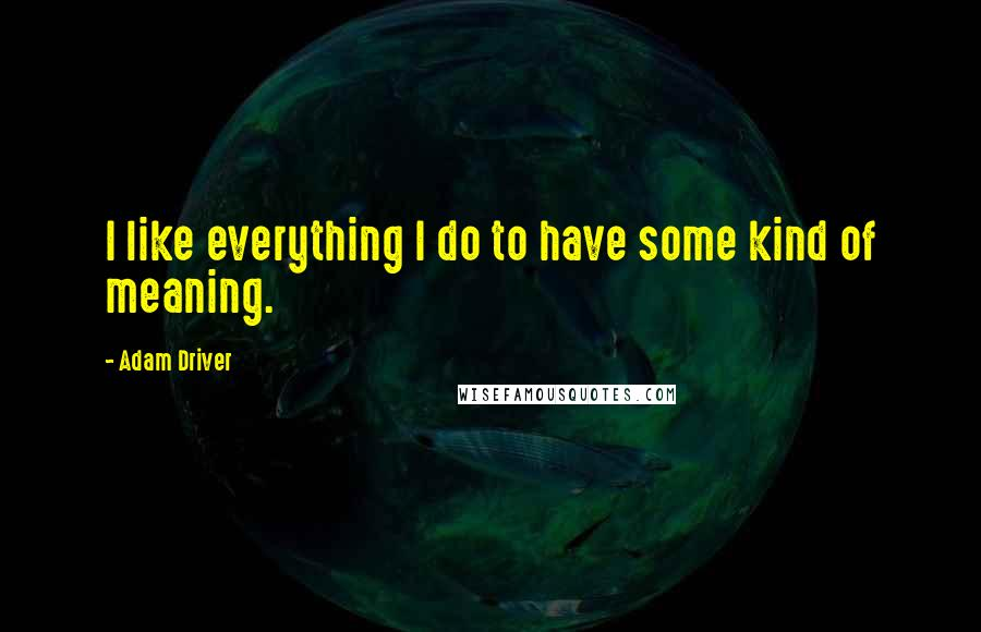Adam Driver quotes: I like everything I do to have some kind of meaning.