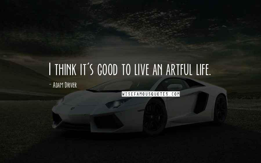 Adam Driver quotes: I think it's good to live an artful life.