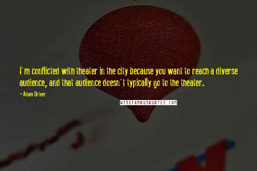 Adam Driver quotes: I'm conflicted with theater in the city because you want to reach a diverse audience, and that audience doesn't typically go to the theater.