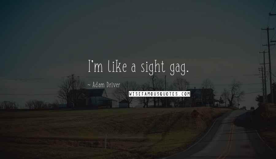 Adam Driver quotes: I'm like a sight gag.