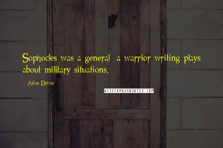 Adam Driver quotes: Sophocles was a general: a warrior writing plays about military situations.
