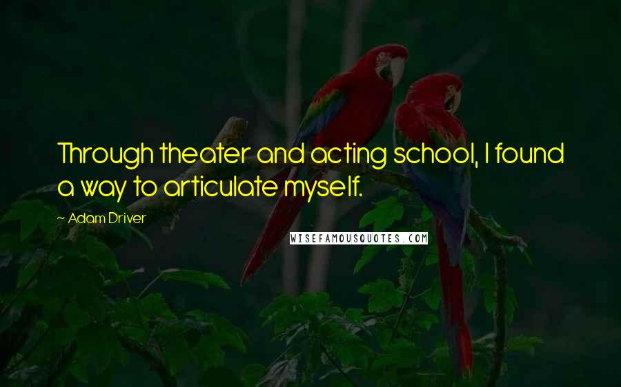Adam Driver quotes: Through theater and acting school, I found a way to articulate myself.