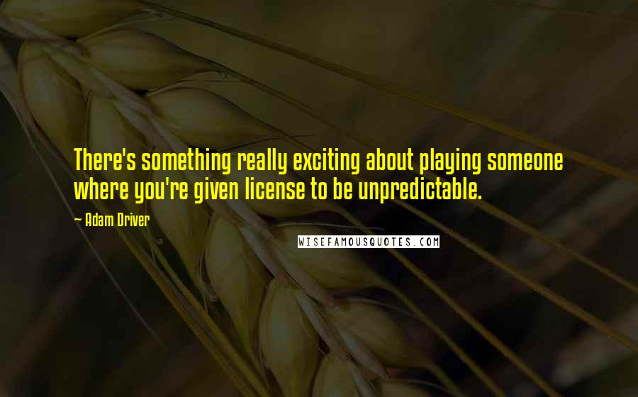 Adam Driver quotes: There's something really exciting about playing someone where you're given license to be unpredictable.