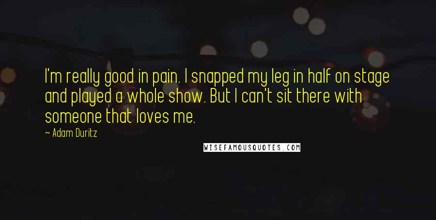 Adam Duritz quotes: I'm really good in pain. I snapped my leg in half on stage and played a whole show. But I can't sit there with someone that loves me.