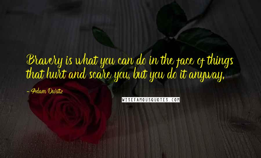 Adam Duritz quotes: Bravery is what you can do in the face of things that hurt and scare you, but you do it anyway.