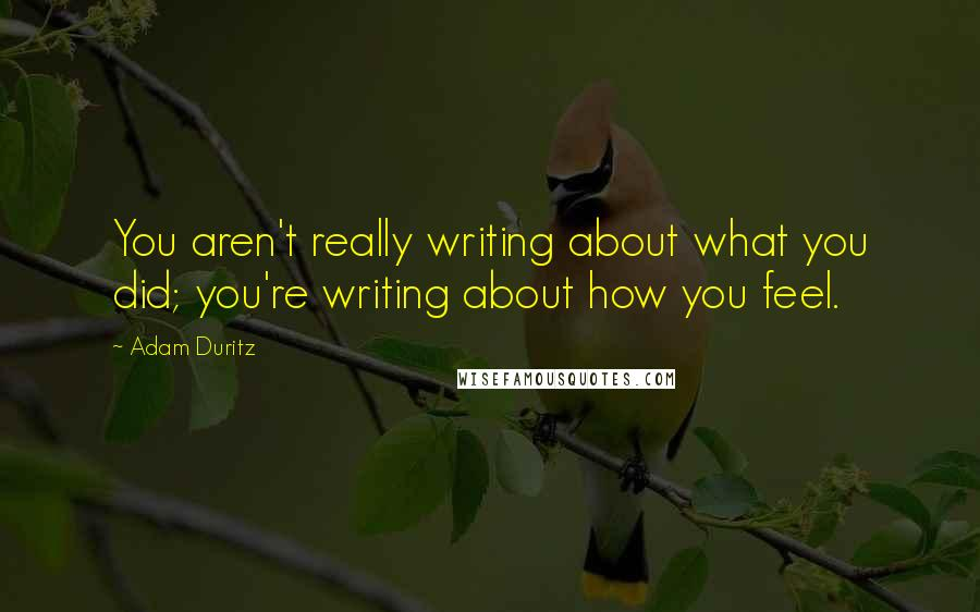 Adam Duritz quotes: You aren't really writing about what you did; you're writing about how you feel.