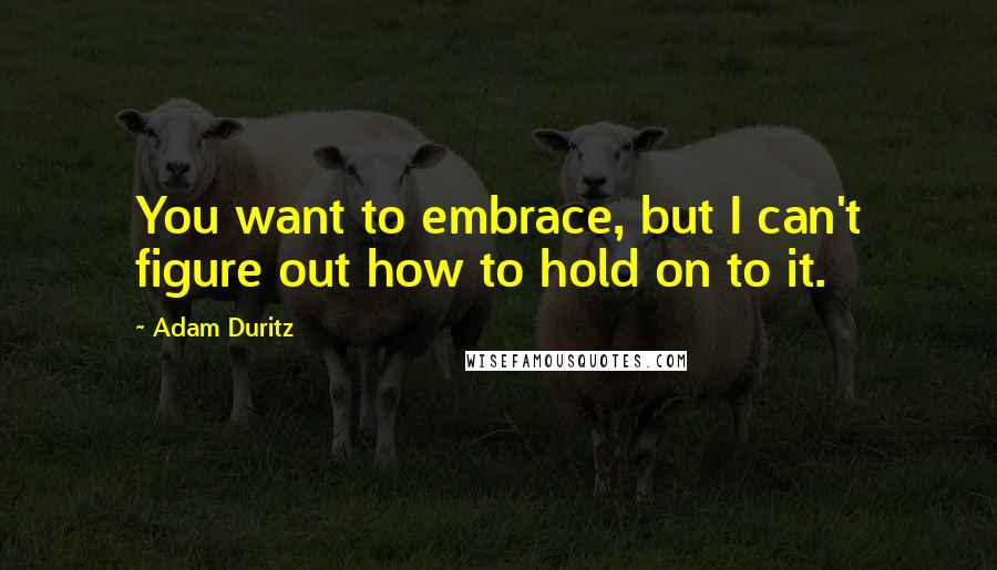 Adam Duritz quotes: You want to embrace, but I can't figure out how to hold on to it.