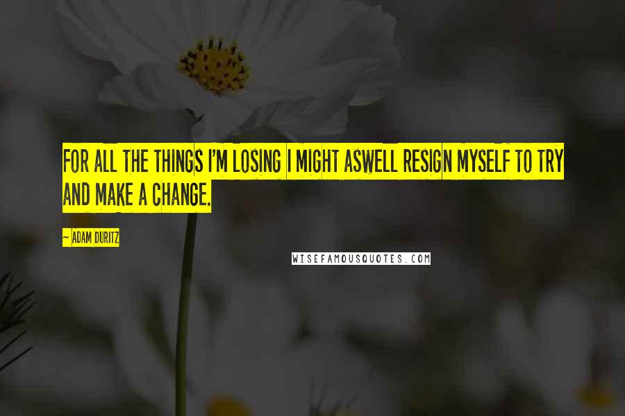 Adam Duritz quotes: For all the things I'm losing I might aswell resign myself to try and make a change.