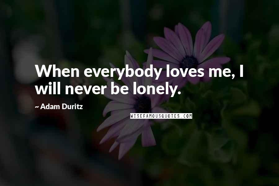 Adam Duritz quotes: When everybody loves me, I will never be lonely.