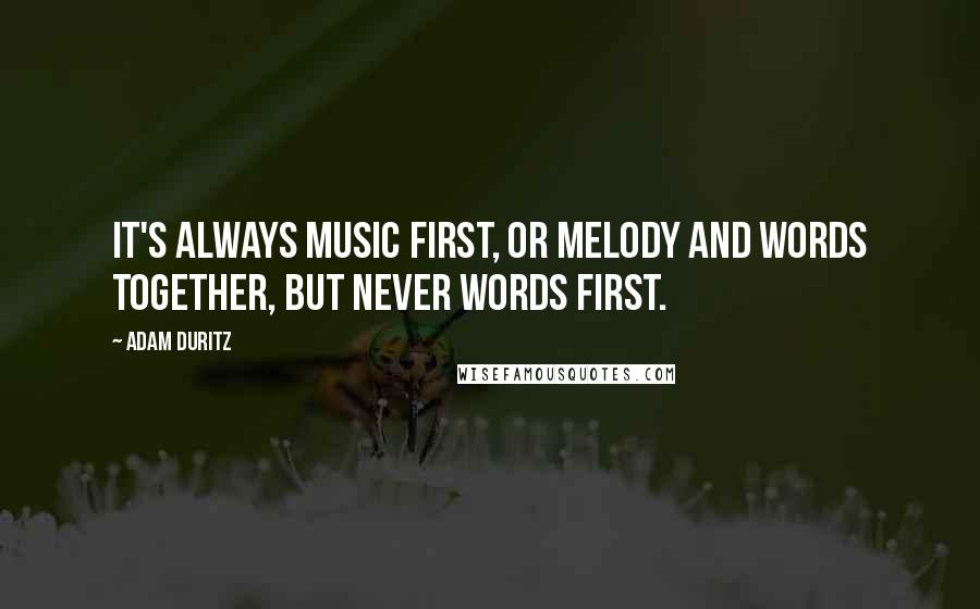 Adam Duritz quotes: It's always music first, or melody and words together, but never words first.