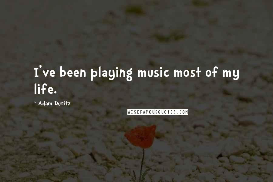 Adam Duritz quotes: I've been playing music most of my life.