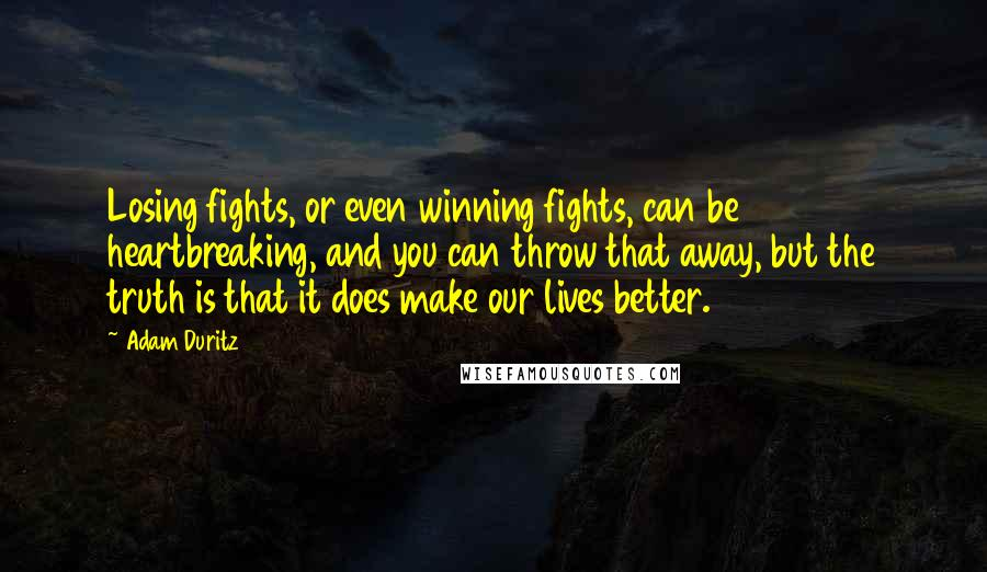 Adam Duritz quotes: Losing fights, or even winning fights, can be heartbreaking, and you can throw that away, but the truth is that it does make our lives better.