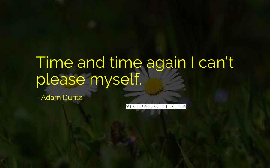 Adam Duritz quotes: Time and time again I can't please myself.