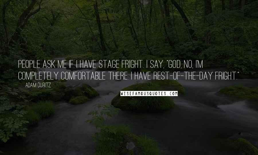 """Adam Duritz quotes: People ask me if I have stage fright. I say, """"God, no, I'm completely comfortable there. I have rest-of-the-day fright."""""""