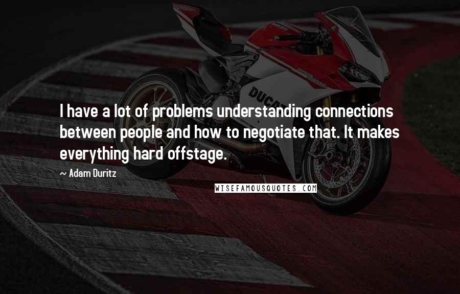Adam Duritz quotes: I have a lot of problems understanding connections between people and how to negotiate that. It makes everything hard offstage.