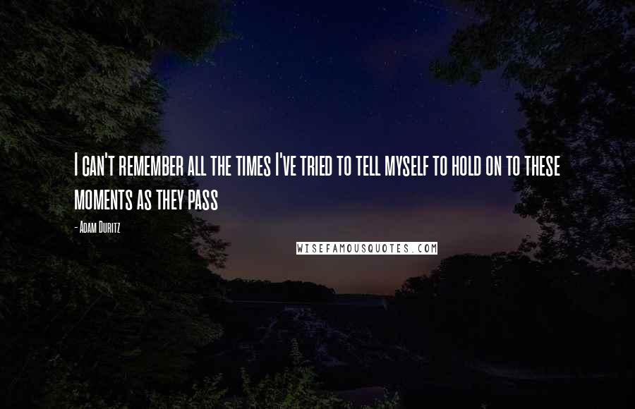 Adam Duritz quotes: I can't remember all the times I've tried to tell myself to hold on to these moments as they pass