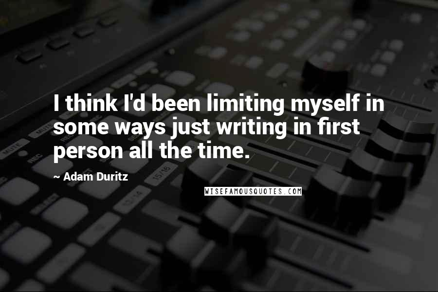 Adam Duritz quotes: I think I'd been limiting myself in some ways just writing in first person all the time.
