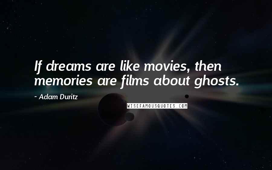 Adam Duritz quotes: If dreams are like movies, then memories are films about ghosts.
