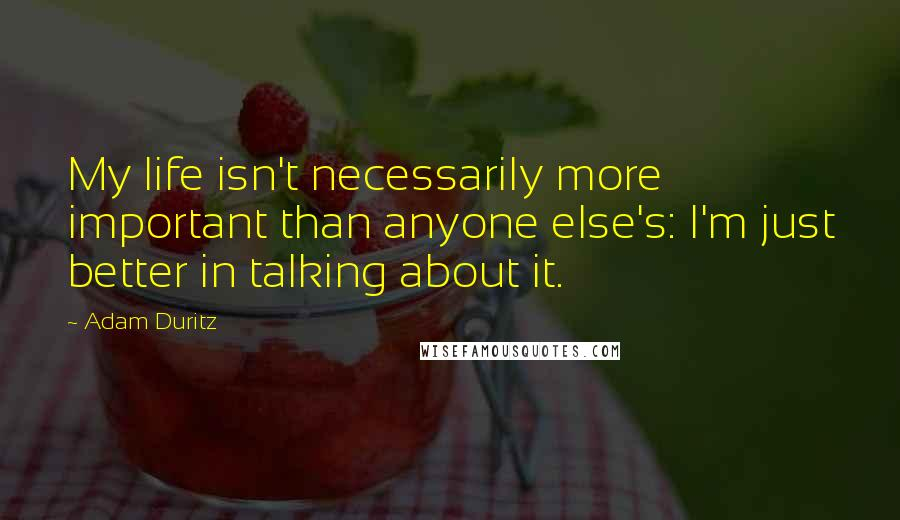 Adam Duritz quotes: My life isn't necessarily more important than anyone else's: I'm just better in talking about it.