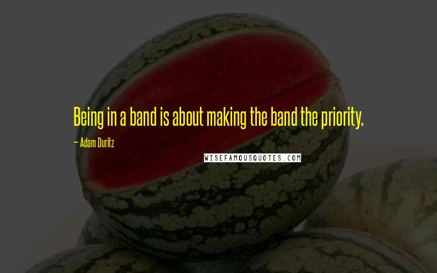 Adam Duritz quotes: Being in a band is about making the band the priority.