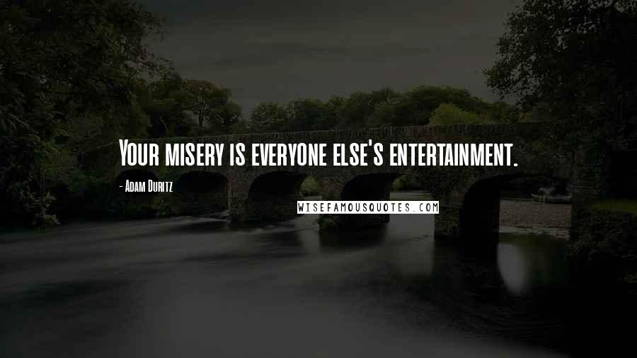 Adam Duritz quotes: Your misery is everyone else's entertainment.