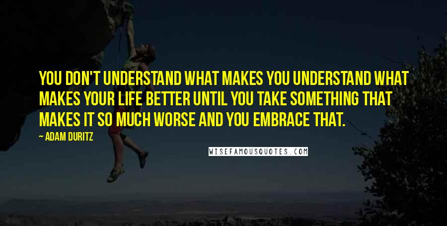 Adam Duritz quotes: You don't understand what makes you understand what makes your life better until you take something that makes it so much worse and you embrace that.