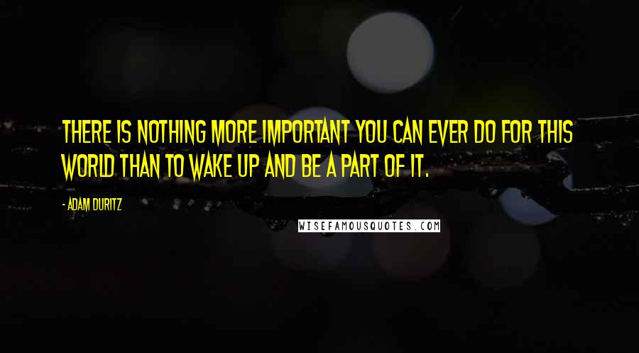 Adam Duritz quotes: There is nothing more important you can ever do for this world than to wake up and be a part of it.