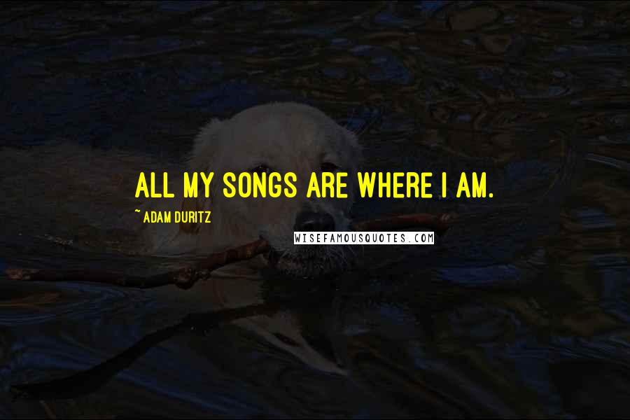 Adam Duritz quotes: All my songs are where I am.