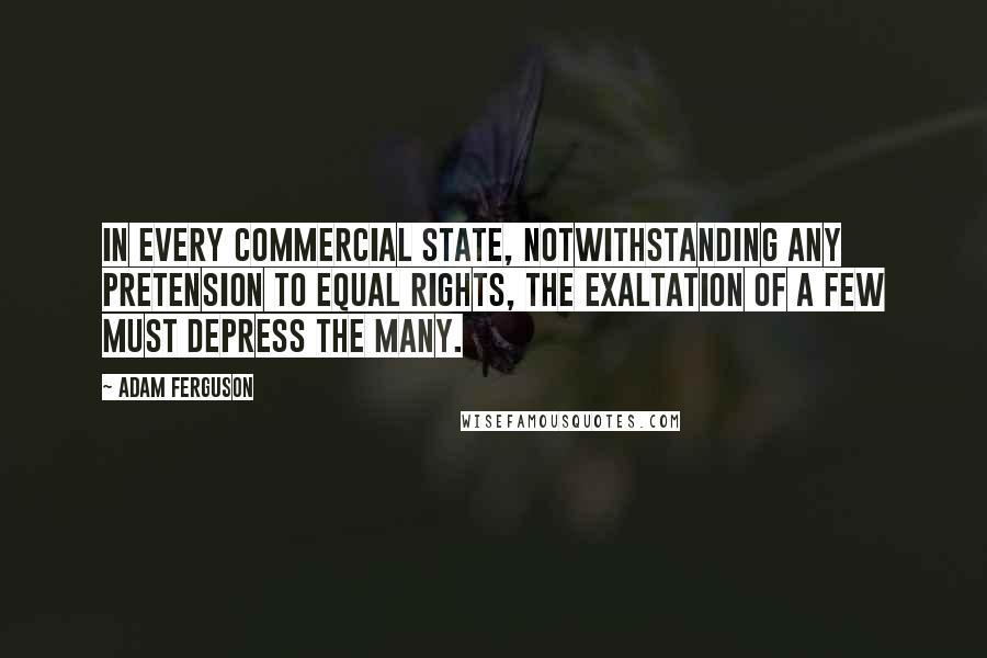 Adam Ferguson quotes: In every commercial state, notwithstanding any pretension to equal rights, the exaltation of a few must depress the many.