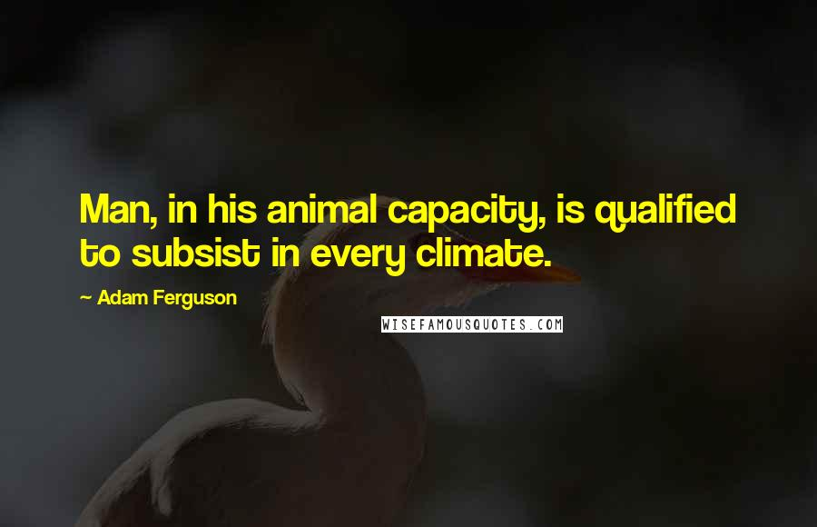 Adam Ferguson quotes: Man, in his animal capacity, is qualified to subsist in every climate.