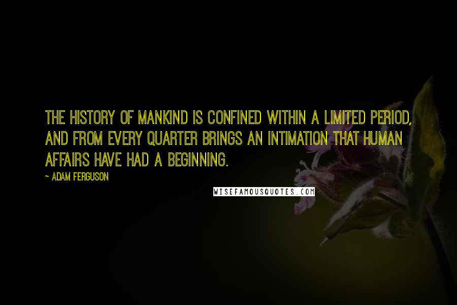 Adam Ferguson quotes: The history of mankind is confined within a limited period, and from every quarter brings an intimation that human affairs have had a beginning.